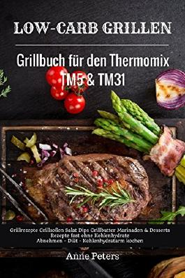 Low-Carb Grillen Grillbuch für den Thermomix TM5 & TM31 Grillrezepte Grillsoßen Salat Dips Grillbutter: Marinaden & Desserts Rezepte fast ohne Kohlenhydrate Abnehmen - Diät - Kohlenhydratarm kochen