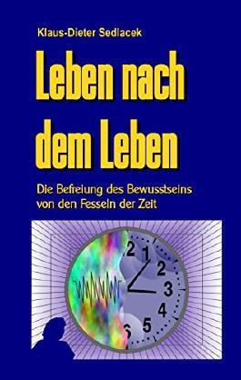 Leben nach dem Leben: Die Befreiung des Bewusstseins von den Fesseln der Zeit (Wissenschaft gemeinverständlich)
