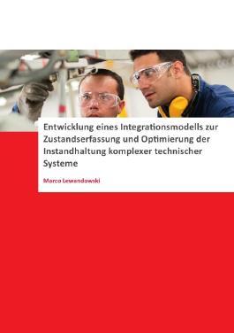 Entwicklung eines Integrationsmodells zur Zustandserfassung und Optimierung der Instandhaltung komplexer technischer Systeme