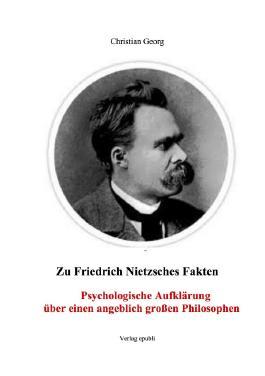 Zu Friedrich Nietzsches Fakten Psychologische Aufklärung über einen angeblich großen Philosophen