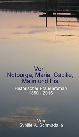 Von Notburga, Maria, Cäcilie, Malin und Pia: Historischer Frauenroman 1850 -2015
