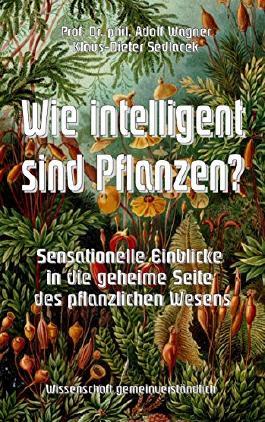 Wie intelligent sind Pflanzen?: Sensationelle Einblicke in die geheime Seite des pflanzlichen Wesens (Wissenschaft gemeinverständlich)