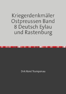 Kriegerdenkmäler Ostpreussen / Kriegerdenkmäler Ostpreussen Band 8 Deutsch Eylau und Rastenburg