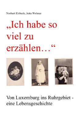 """""""Ich habe so viel zu erzählen..."""" Von Luxemburg ins Ruhrgebiet - eine Lebensgeschichte"""