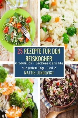 Leckere Gerichte für jeden Tag / 25 Rezepte für den Reiskocher