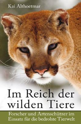 Im Reich der wilden Tiere. Forscher und Artenschützer im Einsatz für die bedrohte Tierwelt