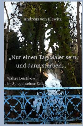"""""""Nur einen Tag Maler sein und dann sterben..."""" - Walter Leistikow im Spiegel seiner Zeit"""