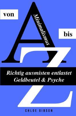 Minimalismus von A bis Z - Richtig ausmisten entlastet Geldbeutel & Psyche
