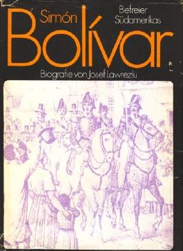 Simon Bolivar. Rebell gegen die spanische Krone, Befreier Südamerikas