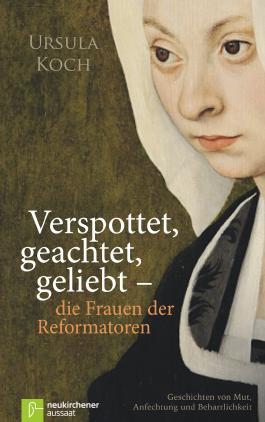 Verspottet, geachtet, geliebt - die Frauen der Reformatoren