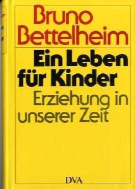 Bruno Bettelheim: Ein Leben für Kinder - Erziehung in unserer Zeit