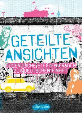 Geteilte Ansichten - Jugendliche stellen Fragen zur Deutschen Einheit