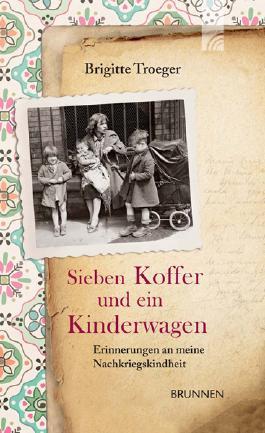 Sieben Koffer und ein Kinderwagen: Erinnerungen an meine Nachkriegskindheit