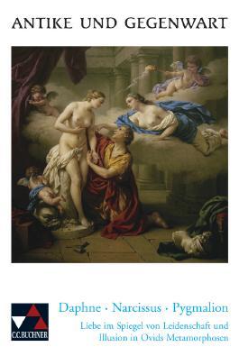 Daphne - Narcissus - Pygmalion. Liebe im Spiegel von Leidenschaft und Illusion in Ovids Metamorphosen