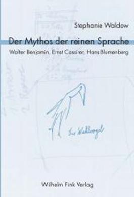 Der Mythos der reinen Sprache. Walter Benjamin, Ernst Cassirer, Hans Blumenberg