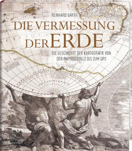 Die Vermessung der Erde - Die Geschichte der Kartografie von der Papyrusrolle bis zum GPS