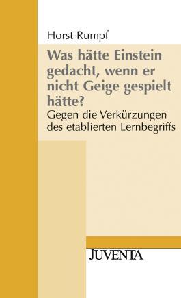 Was hätte Einstein gedacht, wenn er nicht Geige gespielt hätte?: Gegen die Verkürzungen des etablierten Lernbegriffs (Juventa Paperback)