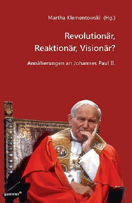 Revolutionär, Reaktionär, Visionär?: Annäherungen an Johannes Paul II