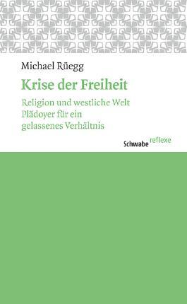 Krise der Freiheit: Religion und westliche Welt. Plädoyer für ein gelassenes Verhältnis. (Schwabe reflexe)