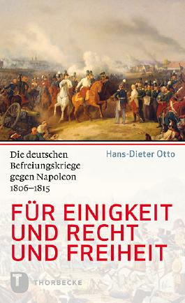 Für Einigkeit und Recht und Freiheit: Die deutschen Befreiungskriege gegen Napoleon 1806 - 1815