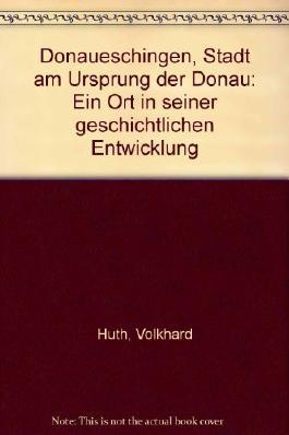 Donaueschingen. Stadt am Ursprung der Donau. Ein Ort in seiner geschichtlichen Entwicklung