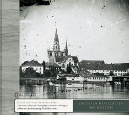 Zwischen Mittelalter und Moderne: Konstanz in frühen Photographien: Bilder aus der Sammlung Wolf 1860-1930