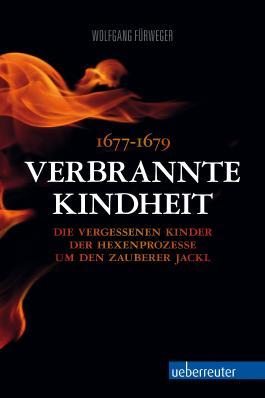 Verbrannte Kindheit: 1677-1679 Die vergessenen Kinder der Hexenprozesse um den Zauberer Jackl