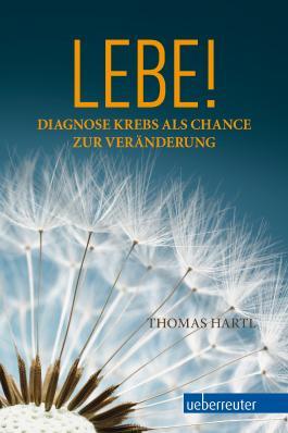 Lebe!: Diagnose Krebs als Chance zur Veränderung