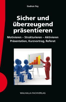 Sicher und überzeugend präsentieren: Motivieren - Strukturieren - Aktivieren; Präsentation, Kurzvortrag, Referat