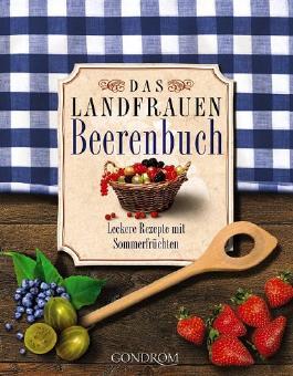 Das Landfrauen-Beerenbuch: Leckere Rezepte mit Sommerfrüchten