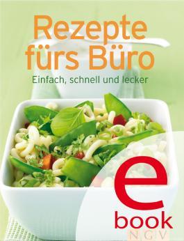 Rezepte fürs Büro: Die besten Rezepte in einem Kochbuch: Einfach, schnell und lecker