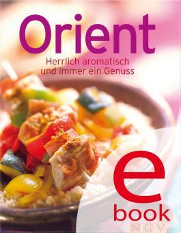 Orient: Die besten Rezepte in einem Kochbuch: Herrlich aromatisch und immer ein Genuss