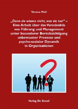 """""""Denn sie wissen nicht, was sie tun"""" – Eine Arbeit über das Verständnis von Führung und Management unter besonderer Berücksichtigung unbewusster Prozesse und psycho-sozialer Dynamik in Organisationen"""