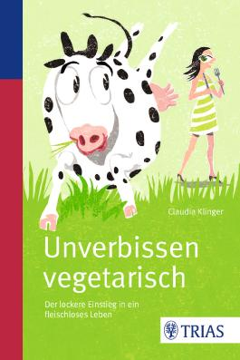 Unverbissen vegetarisch: Der lockere Einstieg in ein fleischloses Leben