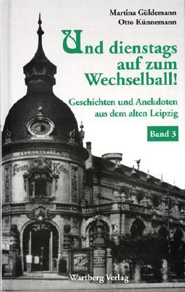 Und dienstags auf zum Wechselball! Geschichten und Anekdoten aus dem alten Leipzig - Band 3