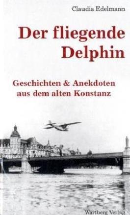 Der fliegende Delphin - Geschichten & Anekdoten aus dem alten Konstanz