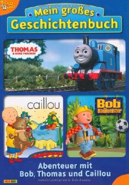 Mein großes Geschichtenbuch: Abenteuer mit Bob, Thomas und Caillou
