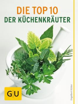 Die Top 10 der Küchenkräuter: Von Anbau bis Konservierung - alles, was Sie über die wichtigsten Küchenkräuter wissen müssen (GU Pflanzenratgeber)