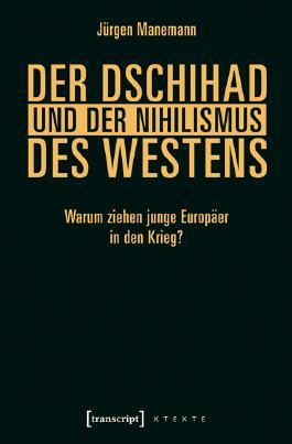 Der Dschihad und der Nihilismus des Westens: Warum ziehen junge Europäer in den Krieg? (X-Texte zu Kultur und Gesellschaft)