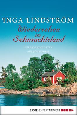 Wiedersehen im Sehnsuchtsland: Liebesgeschichten aus Schweden