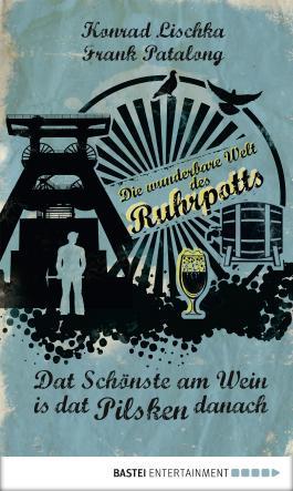 Dat Schönste am Wein is dat Pilsken danach: Die wunderbare Welt des Ruhrpotts