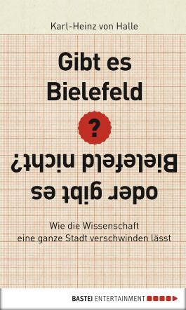 Gibt es Bielefeld oder gibt es Bielefeld nicht?: Wie die Wissenschaft eine ganze Stadt verschwinden lässt