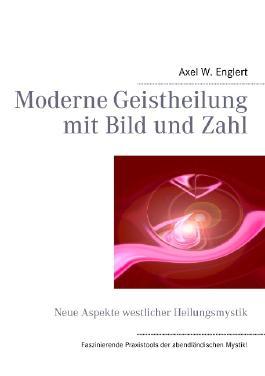 Moderne Geistheilung  mit Bild und Zahl: Neue Aspekte westlicher Heilungsmystik