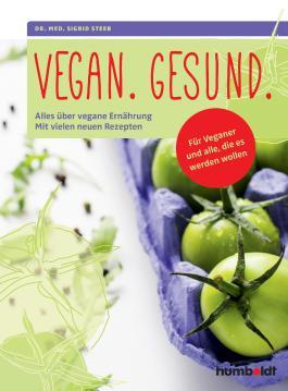Vegan. Gesund.: Alles über vegane Ernährung. Mit vielen neuen Rezepten. Für Veganer und alle, die es werden wollen.