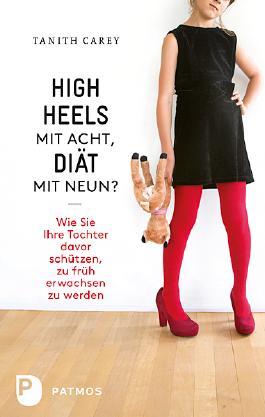 High Heels mit acht, Diät mit neun?: Wie Sie ihre Tochter davor schützen, zu früh erwachsen zu werden