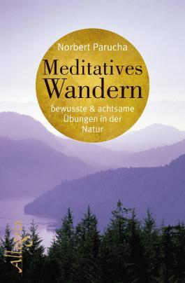 Meditatives Wandern: Bewusste und achtsame Übungen in der Natur