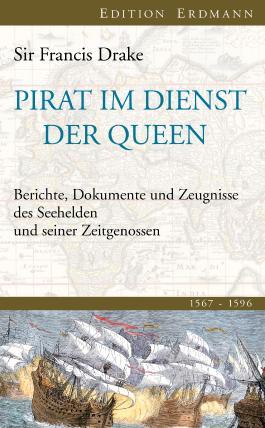 Pirat im Dienst der Queen: Berichte, Dokumente und Zeugnisse des Seehelden und seiner Zeitgenossen 1567-1596
