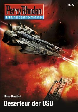Planetenroman 27: Deserteur der USO: Ein abgeschlossener Roman aus dem Perry Rhodan Universum (Perry Rhodan-Planetenroman)