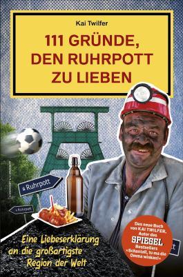 111 Gründe, den Ruhrpott zu lieben: Eine Liebeserklärung an die großartigste Region der Welt