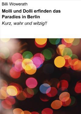Molli und Dolli erfinden das Paradies in Berlin: Kurz, wahr und witzig!!